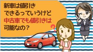 新車は値引きできるっていうけど中古車でも値引きは可能なの?